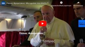 Η Ιστορική Δήλωση του Πάπα Φραγκίσκου για τον Αλέξη Τσίπρα «αξίζει το Βραβείο Νόμπελ»[ΒΙΝΤΕΟ]